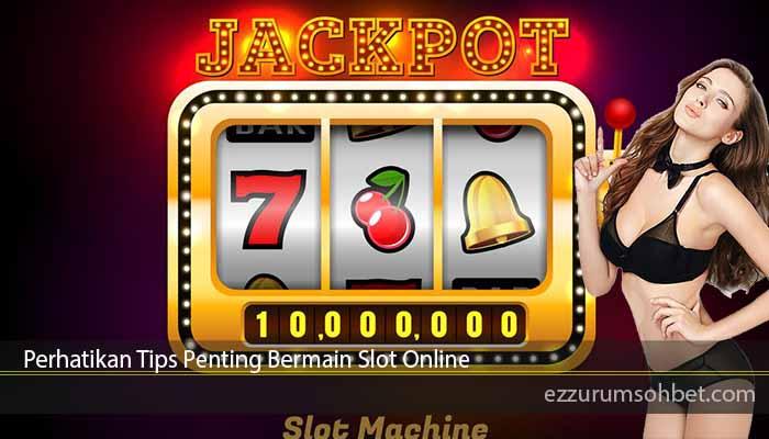 Perhatikan Tips Penting Bermain Slot Online