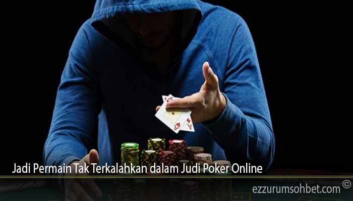 Jadi Permain Tak Terkalahkan dalam Judi Poker Online